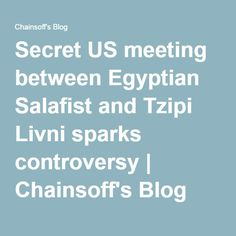 Secret US meeting between Egyptian Salafist and Tzipi Livni sparks controversy | Chainsoff's Blog