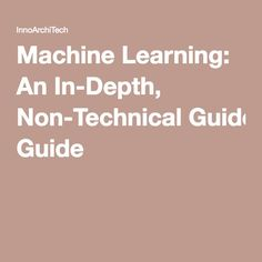 Machine Learning: An In-Depth, Non-Technical Guide