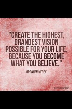 You become what you believe. I love this and I believe I can work towards having everything I ever dreamed about.