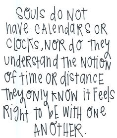 souls do not have calendars or clocks, nor do they understand the notion of time or distance they only know it feels right to be with one another