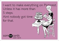 I want to make everything on Pinterest. Unless it has more than 5 steps. Ain't nobody got time for that