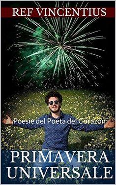 Primavera Universale: Poesie del Poeta del Corazón di Ref Vincentius, http://www.amazon.it/dp/B00Y799C4A/ref=cm_sw_r_pi_dp_oQxFvb1FJ26JK