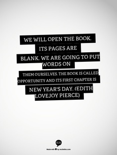 We will open the book.  Its pages are blank.  We are going to put words on them ourselves.  The book is called Opportunity and its first chapter is New Year's Day.  (Edith Lovejoy Pierce)