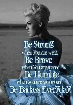 Be strong when you are weak, Be brave when you are scared, Be humble when you are victorious, Be badass every day!