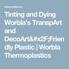Tinting and Dying Worbla's TranspArt and DecoArt/Friendly Plastic   Worbla Thermoplastics