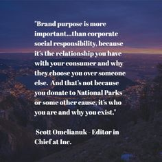 """""""Brand purpose is more important...than corporate social responsibility, because it's the relationship you have with your consumer and why they choose you over someone else. And that's not because you donate to National Parks or some other cause, it's who you are and why you exist.""""Scott Omelianuk - Editor in Chief at Inc. Brand Purpose, Corporate Social Responsibility, Someone Elses, Editor, Fails, No Response, National Parks, Articles, Relationship"""