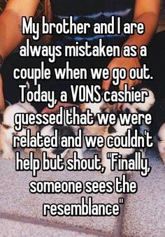 'My brother and I are always mistaken as a couple when we go out. Today, a VONS cashier guessed that we were related and we couldn't help but shout, 'Finally, someone sees the resemblance'' Really Funny Memes, Stupid Funny Memes, Funny Relatable Memes, Haha Funny, Funny Posts, Funny Stuff, Random Stuff, Mood Quotes, True Quotes