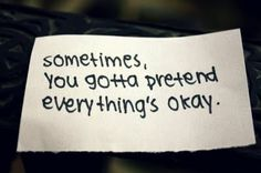 "I'm sick of having to pretend all of the time.  I want things to actually be ""okay"" for a change."