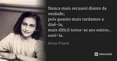 Nunca mais recuarei diante da verdade; pois quanto mais tardamos a dizê-la; mais difícil torna-se aos outros.. ouví-la.... Frase de Anne Frank.
