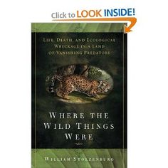 """[][][] One of the best, most readable, books I ever took out of the library. Where the Wild Things Were: Life, Death, and Ecological Wreckage in a Land of Vanishing Predators. By William Stolzenburg. """"Where the Wild Things Were is science writing at its best. The subject is important for biology and sustainable development, the prose is excellent, turning lyrical at just the right times, and the story of the research is woven with clarity into natural history. Big, fierce animals have a..."""