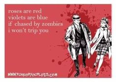 Roses are red, violets are blue, if chased by zombies I won't trip you