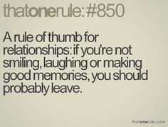A rule of thumb for relationships: if you're not smiling, laughing or making good memories, you should probably leave.