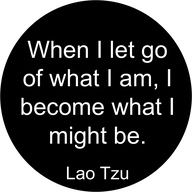When I let go of what I am, I become what I might be.  - Lao Tzu