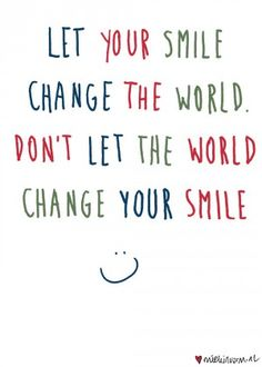 LET YOUR SMILE CHANGE THE WORLD....
