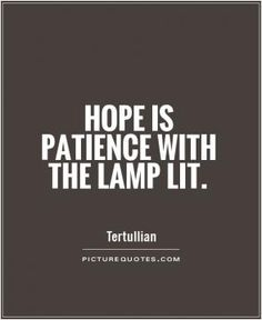 Love this Quote! Hope is patience with the lamp lit.