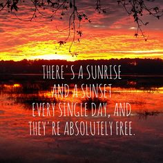 There's a sunrise and a sunset every single day, and they're absolutely free.