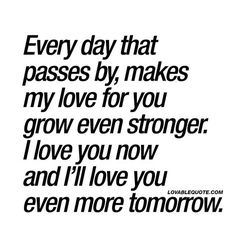Every day that passes by, makes my love for you grow even stronger. I love you now and I'll love you even more tomorrow. ❤️ When the love that you feel for your boyfriend, husband, girlfriend or wife grows stronger with each passing day. When you TRULY lo Soulmate Love Quotes, Love Quotes For Her, Cute Love Quotes, Romantic Love Quotes, Love Yourself Quotes, My True Love, My Love For You, Loving Someone Quotes, I Love You Means