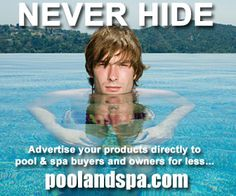 NEVER HIDE - Advertise your products directly to pool & spa buyers and owners for less on PoolAndSpa.com    Here is link to our online Ad Dept. -   http://www.poolandspa.com/page151.htm
