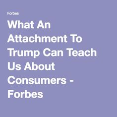 What An Attachment To Trump Can Teach Us About Consumers - Forbes