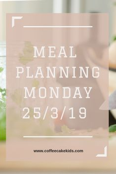 Meal Planning Monday 25/3/19 - Coffee, Cake, Kids