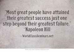 Most great people have attained their greatest success just one step beyond their greatest failure. ~Napoleon Hill http://worldclassseminars.net/