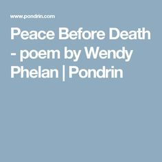 Peace Before Death - poem by Wendy Phelan | Pondrin
