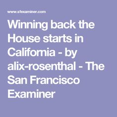Winning back the House starts in California - by alix-rosenthal - The San Francisco Examiner