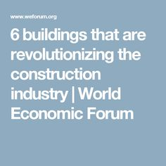 6 buildings that are revolutionizing the construction industry | World Economic Forum
