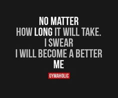 No matter how long it will take. I swear I will become a better me