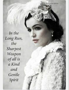 In the long run, the sharpest weapon of all of a kind and gentle spirit.