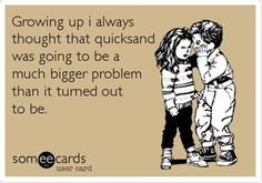 So true.....I always thought about that....what if there is quicksand?????   yikes