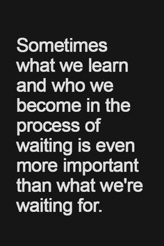 Sometimes what we learn and who we become in the process of waiting is even more important than what we're waiting for..........4....<3