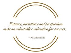 Patience, persistence and perspiration make an unbeatable combination for success.  —Napoleon Hill
