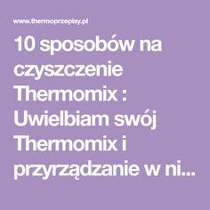 10 sposobów na czyszczenie Thermomix : Uwielbiam swój Thermomix i przyrządzanie w nim wyśmienitych potraw ale jest jedna rzecz, której nie lubię robić - to jego mycie i czyszczenie. Na szczęście istnieje kilka wskazówek, które pozwolą w łatwy i szybki sposób wyczyścić misę, pokrywę i noże Thermomix. Thermomix Czyszczenie Porady 1.Jak pozbyć się. Przepis na 10 sposobów na czyszczenie Thermomix
