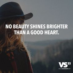 No beauty shines brighter than a good heart.