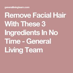 Remove Facial Hair With These 3 Ingredients In No Time - General Living Team