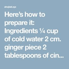 Here's how to prepare it: Ingredients ¼ cup of cold water 2 cm. ginger piece 2 tablespoons of cinnamon powder 3 tablespoons of organic honey 4 lemons