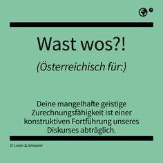 """""""Wast wos?!"""" - Österreichisch für: Deine mangelhafte geistige Zurechnungsfähigkeit ist einer konstruktiven Fortführung unseres Diskurses abträglich. Best Quotes, Funny Quotes, Funny Memes, Words Quotes, Sayings, What Is Meant, German Language, True Stories, Haha"""