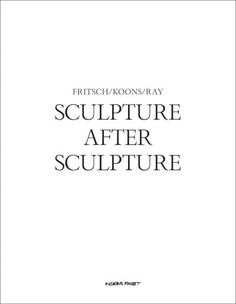 New Book: Sculpture After Sculpture : Fritsch / Koons / Ray / Jack Bankowsky, Nicholas Cullinan, Thomas Crow, and 5 others, edited by Jack Bankowsky, 2014.