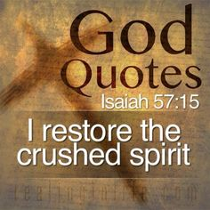 """(Isaiah 57:15)  For this is what the high and exaltedOne says— he who lives forever,whose name is holy: """"I live in a highand holy place, but also with the one who is contriteand lowly in spirit, to revive the spirit of the lowly and to revive the heart of the contrite."""""""