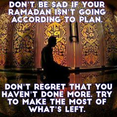 Don't be sad if your Ramadan isn't going according to plan. Don't regret that you haven't done more. Try to make the most of what's left.