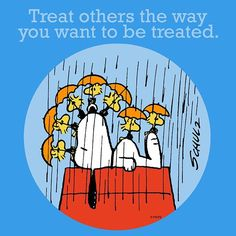 Treat others the way you would want to be treated!