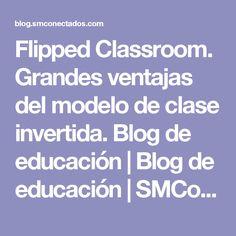 Flipped Classroom. Grandes ventajas del modelo de clase invertida. Blog de educación | Blog de educación | SMConectados
