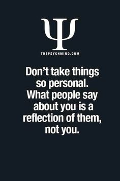 don't take things so personal. what people say about you is a reflection of them, not you.