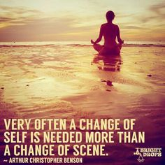 """Very often a change of self is needed more than a change of scene."" ~Arthur Christopher Benson"