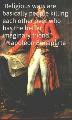 Not an endorsement of Napoleon, but he saw right through certain things. But in the grown up world of the 21st C, is it possible to still be relying on imaginary friends of this kind and expect anyone of taste or intellect to take you seriously?