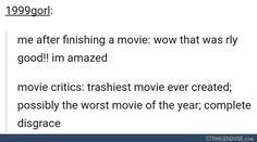 YES I WILL GO INTO A FUCKING RANT ABOUT HOW MUCH I HATE MOVIE CRITICS. THEIR OPINION IS NOT MY OPINION. THEY'RE DEVALUING OTHER PEOPLE ART WHICH IS BASICALLY SOMEONES HEART AND SOUL. ITS AMAZING WE CAN EVEN MAKE MOVIES THERE IS NO NEED TO SLAP A LABEL ON THEM AND MAKE THAT EVERYTHING. AND WHAT ARE THEY EVEN BASING THEIR RATINGS OFF OF???? THERE IS NOT ONE PERFECT MOVIE ITS UP TO EVERYONES OPINION!!! Sorry I just really hate movie critics.