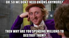 Oh, so we don't need unions anymore? Then why are you spending millions to destroy them? | willywonka
