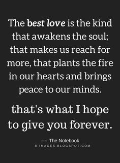 Love Quotes The Best love is the kind that awakens the soul; that makes us reach for more, that plants the fire in our hearts and brings peace to our minds. That's what I hope to give you forever.