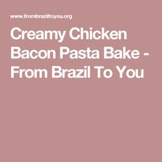 Creamy Chicken Bacon Pasta Bake - From Brazil To You